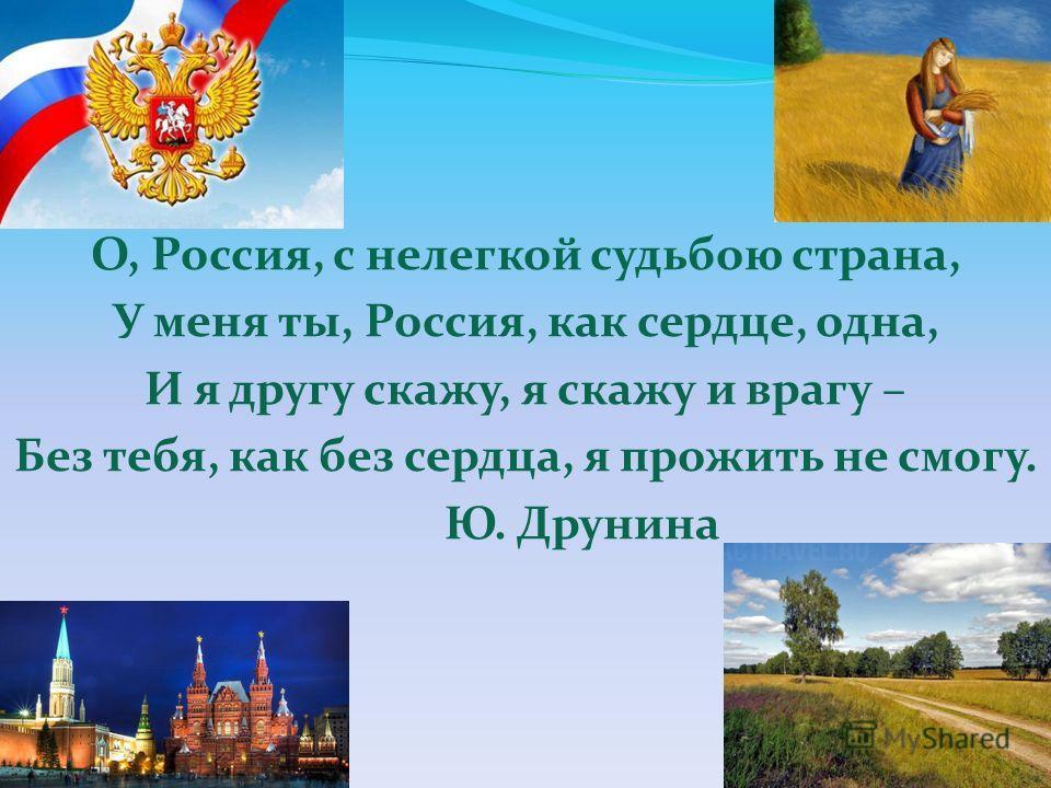 О, Россия, с нелегкой судьбою страна, У меня ты, Россия, как сердце, одна, И я другу скажу, я скажу и врагу – Без тебя, как без сердца, я прожить не смогу. Ю. Друнина