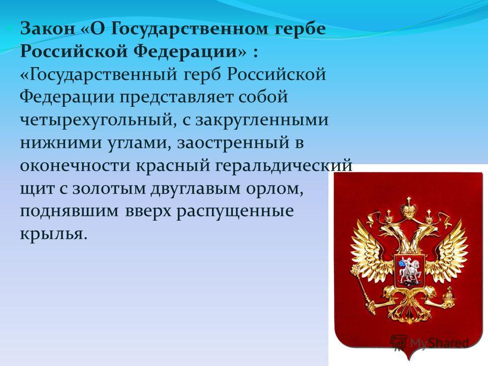 Закон «О Государственном гербе Российской Федерации» : «Государственный герб Российской Федерации представляет собой четырехугольный, с закругленными нижними углами, заостренный в оконечности красный геральдический щит с золотым двуглавым орлом, подн