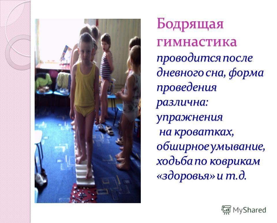 Бодрящая гимнастика проводится после дневного сна, форма проведения различна: упражнения на кроватках, обширное умывание, ходьба по коврикам «здоровья» и т.д.