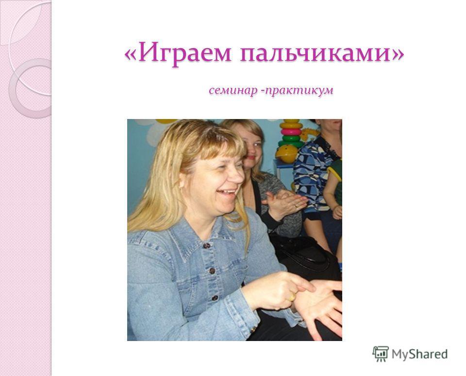 «Играем пальчиками» семинар -практикум