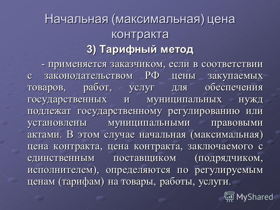 Начальная (максимальная) цена контракта 3) Тарифный метод - применяется заказчиком, если в соответствии с законодательством РФ цены закупаемых товаров, работ, услуг для обеспечения государственных и муниципальных нужд подлежат государственному регули