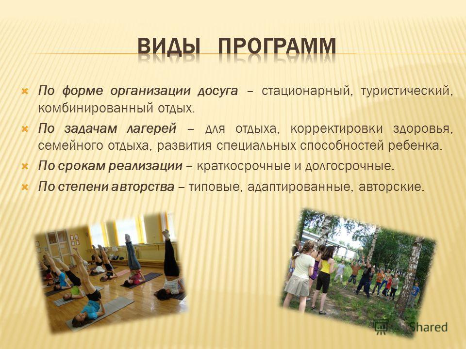По форме организации досуга – стационарный, туристический, комбинированный отдых. По задачам лагерей – для отдыха, корректировки здоровья, семейного отдыха, развития специальных способностей ребенка. По срокам реализации – краткосрочные и долгосрочны