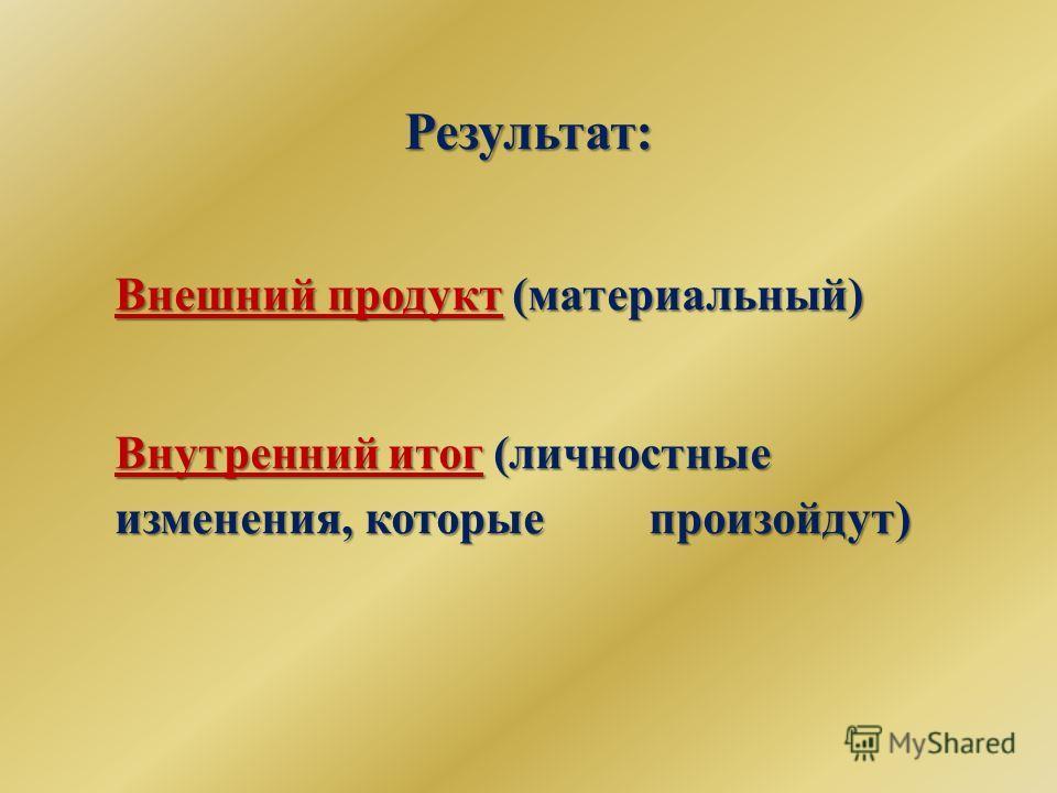 Результат: Внешний продукт (материальный) Внутренний итог (личностные изменения, которые произойдут)