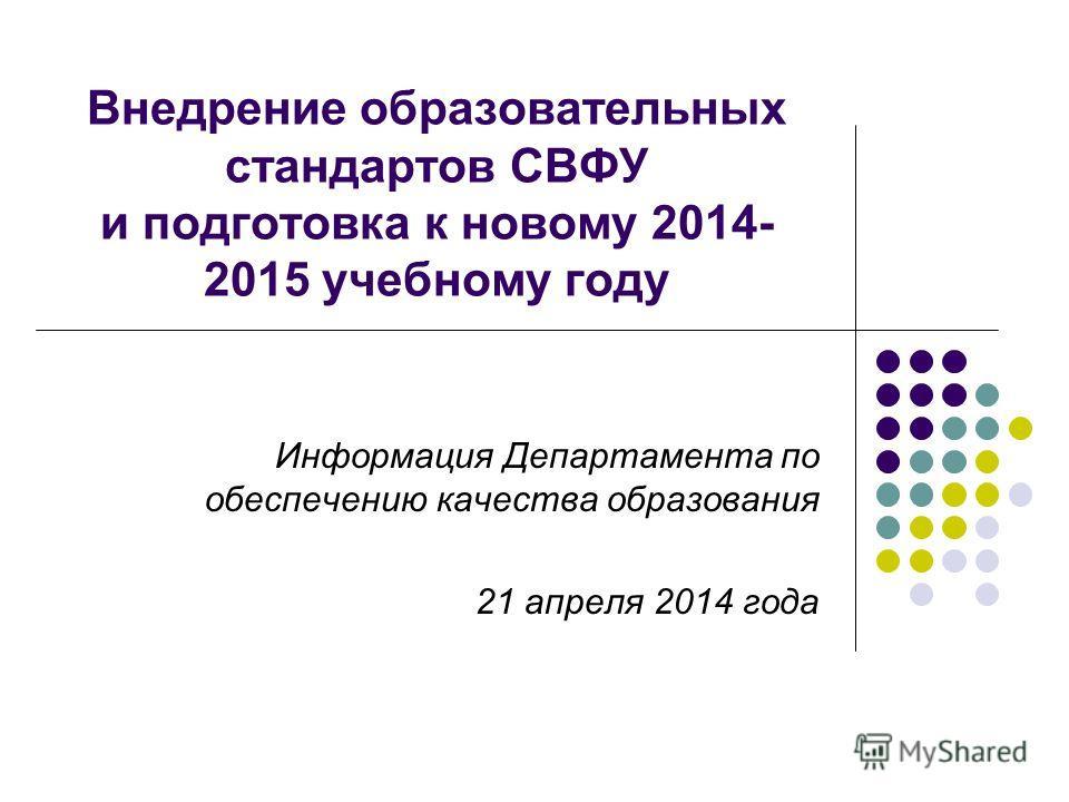 Внедрение образовательных стандартов СВФУ и подготовка к новому 2014- 2015 учебному году Информация Департамента по обеспечению качества образования 21 апреля 2014 года