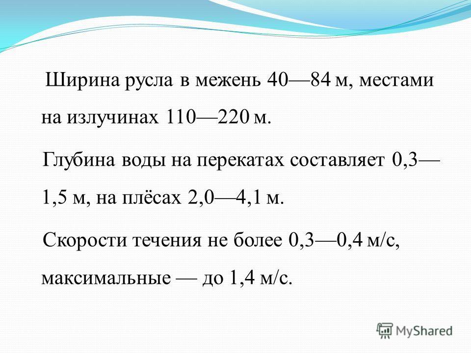 Ширина русла в межень 4084 м, местами на излучинах 110220 м. Глубина воды на перекатах составляет 0,3 1,5 м, на плёсах 2,04,1 м. Скорости течения не более 0,30,4 м/с, максимальные до 1,4 м/с.