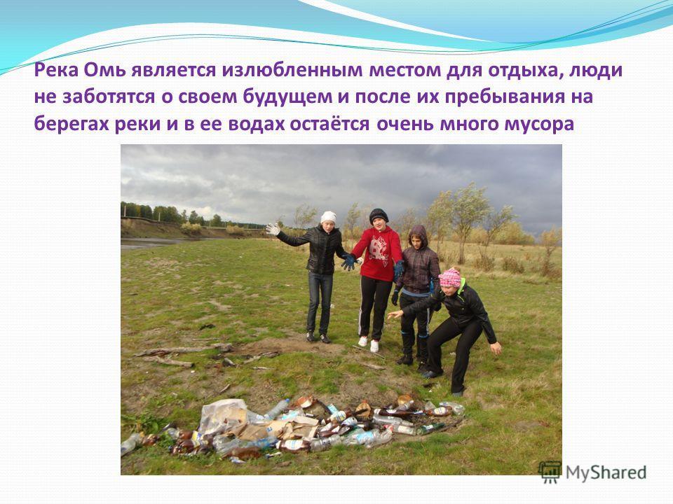 Река Омь является излюбленным местом для отдыха, люди не заботятся о своем будущем и после их пребывания на берегах реки и в ее водах остаётся очень много мусора