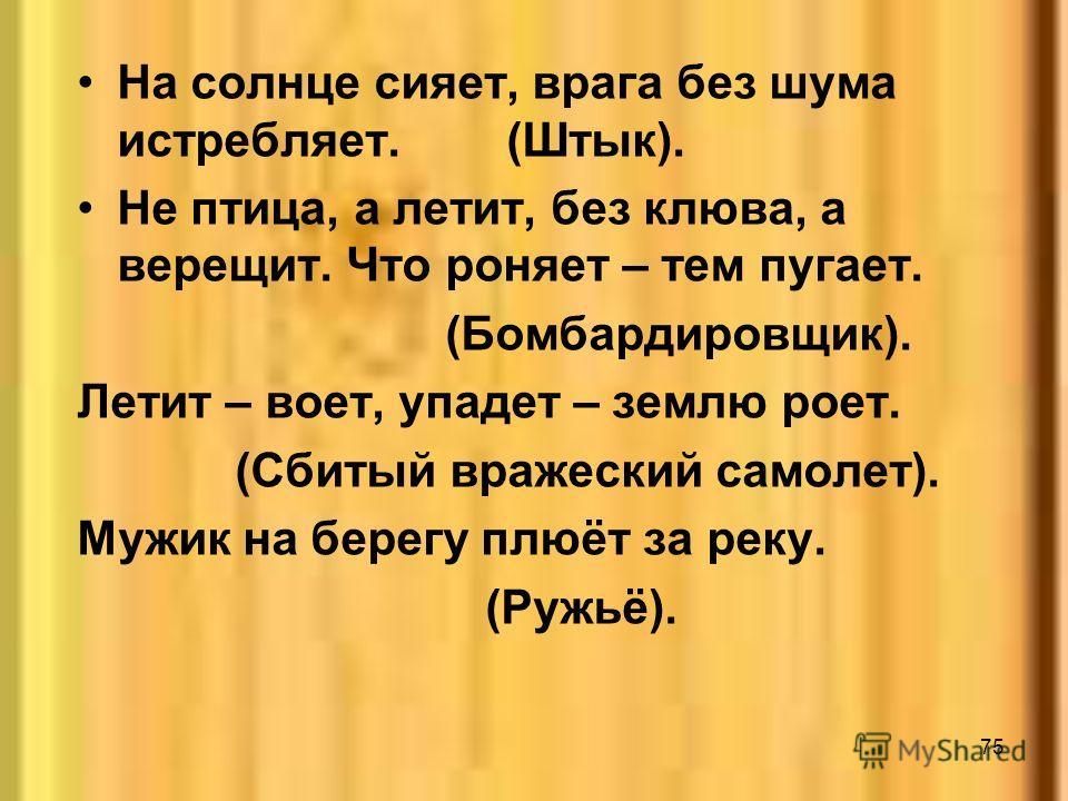 75 На солнце сияет, врага без шума истребляет. (Штык). Не птица, а летит, без клюва, а верещит. Что роняет – тем пугает. (Бомбардировщик). Летит – воет, упадет – землю роет. (Сбитый вражеский самолет). Мужик на берегу плюёт за реку. (Ружьё).