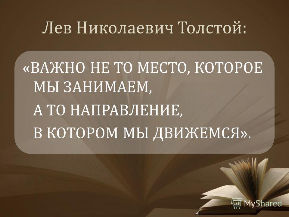 Лев Николаевич Толстой: «ВАЖНО НЕ ТО МЕСТО, КОТОРОЕ МЫ ЗАНИМАЕМ, А ТО НАПРАВЛЕНИЕ, В КОТОРОМ МЫ ДВИЖЕМСЯ».