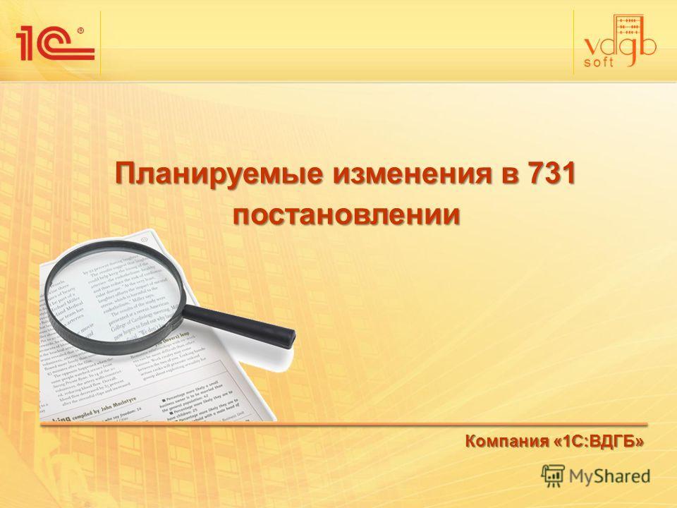 Планируемые изменения в 731 постановлении Компания «1С:ВДГБ»
