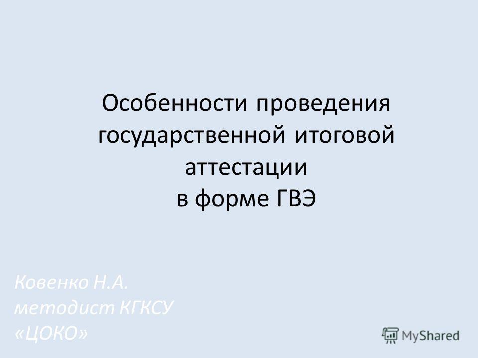 Особенности проведения государственной итоговой аттестации в форме ГВЭ Ковенко Н.А. методист КГКСУ «ЦОКО»