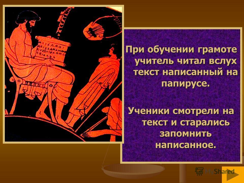 При обучении грамоте учитель читал вслух текст написанный на папирусе. Ученики смотрели на текст и старались запомнить написанное.