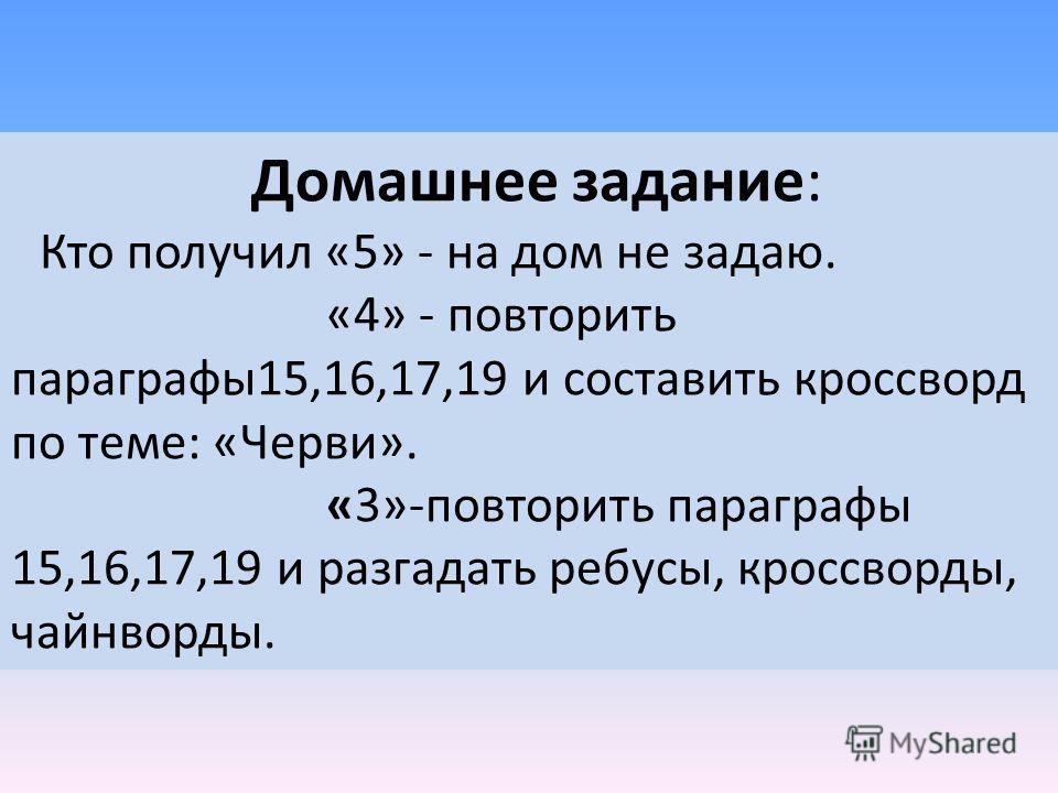 Домашнее задание: Кто получил «5» - на дом не задаю. «4» - повторить параграфы15,16,17,19 и составить кроссворд по теме: «Черви». «3»-повторить параграфы 15,16,17,19 и разгадать ребусы, кроссворды, чайнворды.