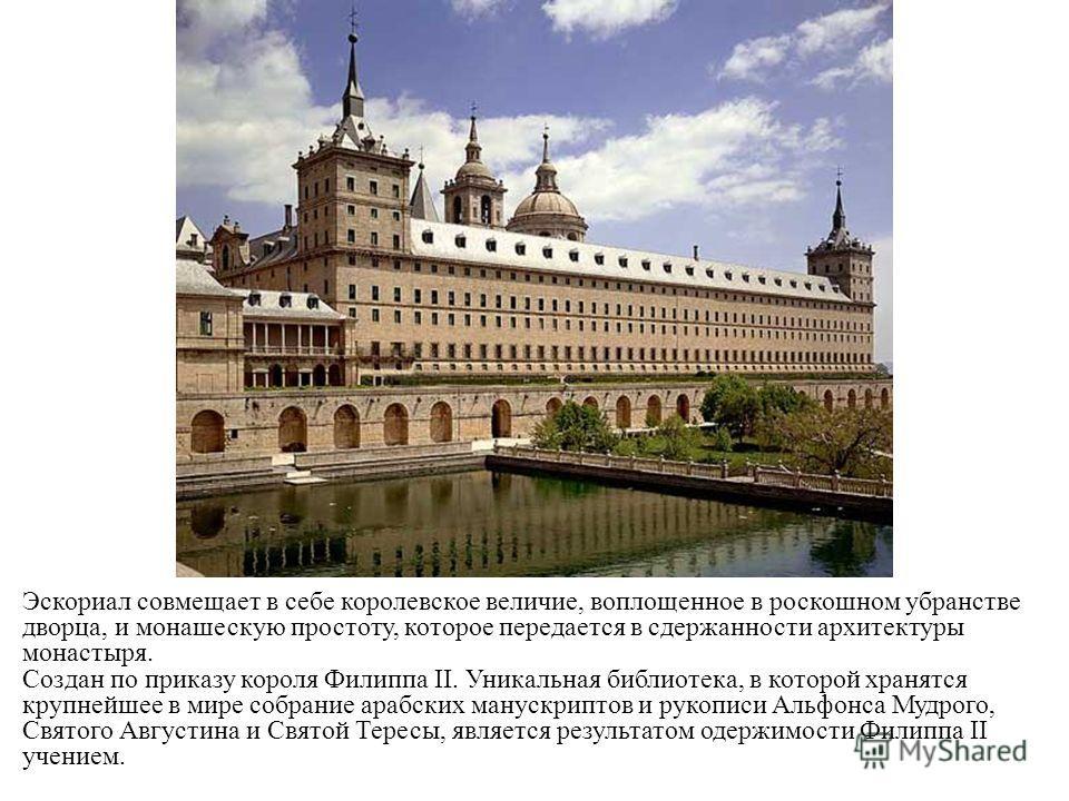 Эскориал совмещает в себе королевское величие, воплощенное в роскошном убранстве дворца, и монашескую простоту, которое передается в сдержанности архитектуры монастыря. Создан по приказу короля Филиппа II. Уникальная библиотека, в которой хранятся кр