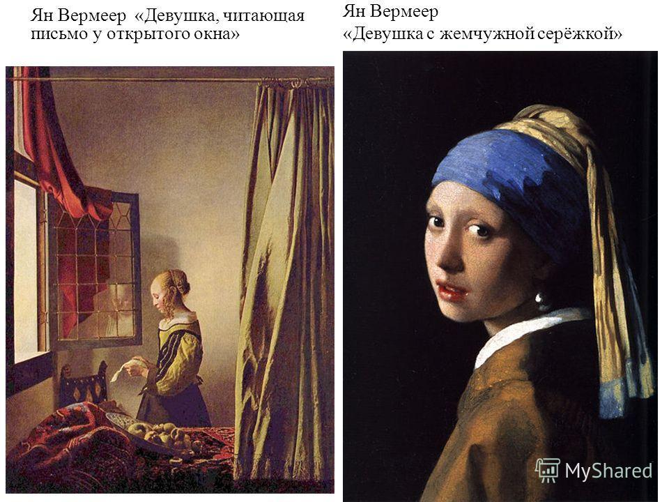 Ян Вермеер «Девушка, читающая письмо у открытого окна» Ян Вермеер «Девушка с жемчужной серёжкой»