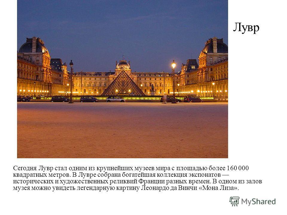 Лувр Сегодня Лувр стал одним из крупнейших музеев мира с площадью более 160 000 квадратных метров. В Лувре собрана богатейшая коллекция экспонатов исторических и художественных реликвий Франции разных времен. В одном из залов музея можно увидеть леге
