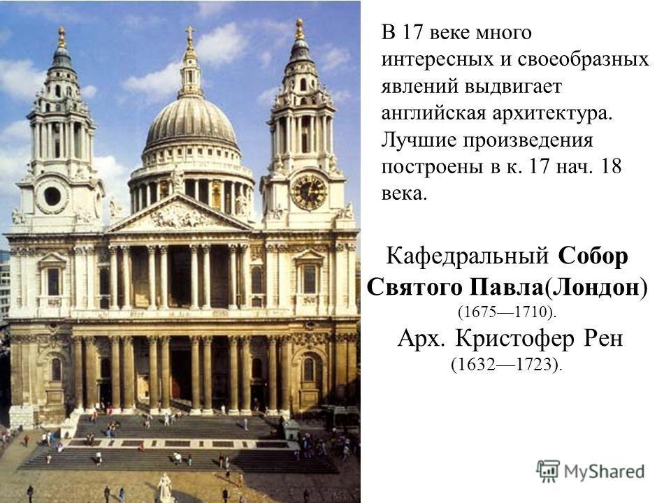 Кафедральный Собор Святого Павла(Лондон) (16751710). Арх. Кристофер Рен (16321723). В 17 веке много интересных и своеобразных явлений выдвигает английская архитектура. Лучшие произведения построены в к. 17 нач. 18 века.