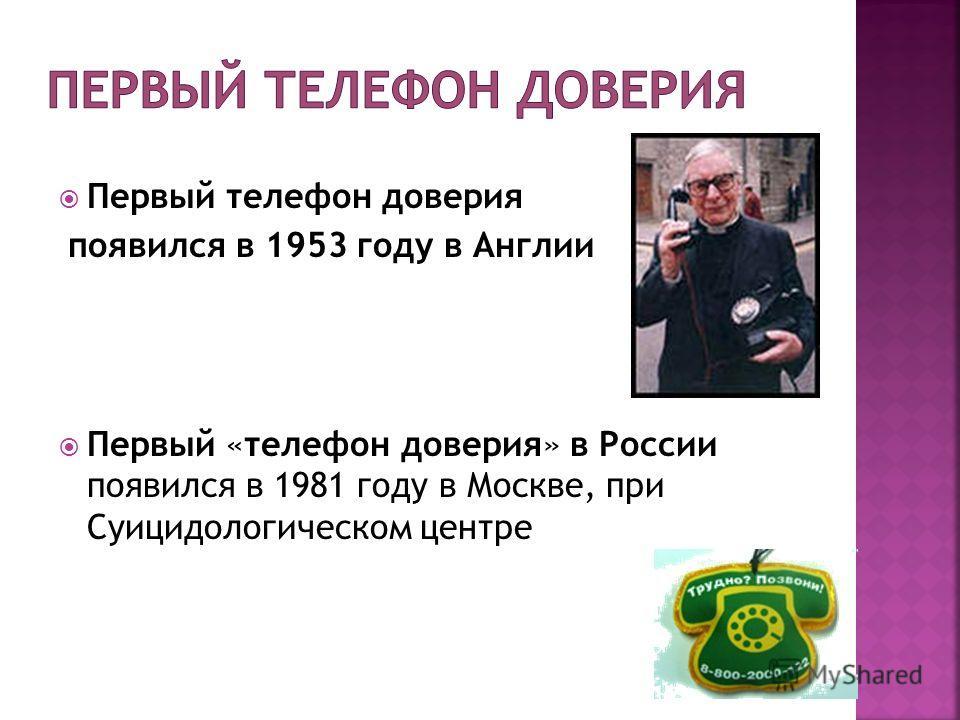 Первый телефон доверия появился в 1953 году в Англии Первый «телефон доверия» в России появился в 1981 году в Москве, при Суицидологическом центре