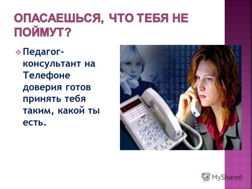 Педагог- консультант на Телефоне доверия готов принять тебя таким, какой ты есть.