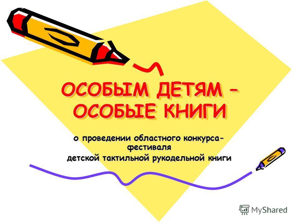 ОСОБЫМ ДЕТЯМ – ОСОБЫЕ КНИГИ о проведении областного конкурса- фестиваля детской тактильной рукодельной книги