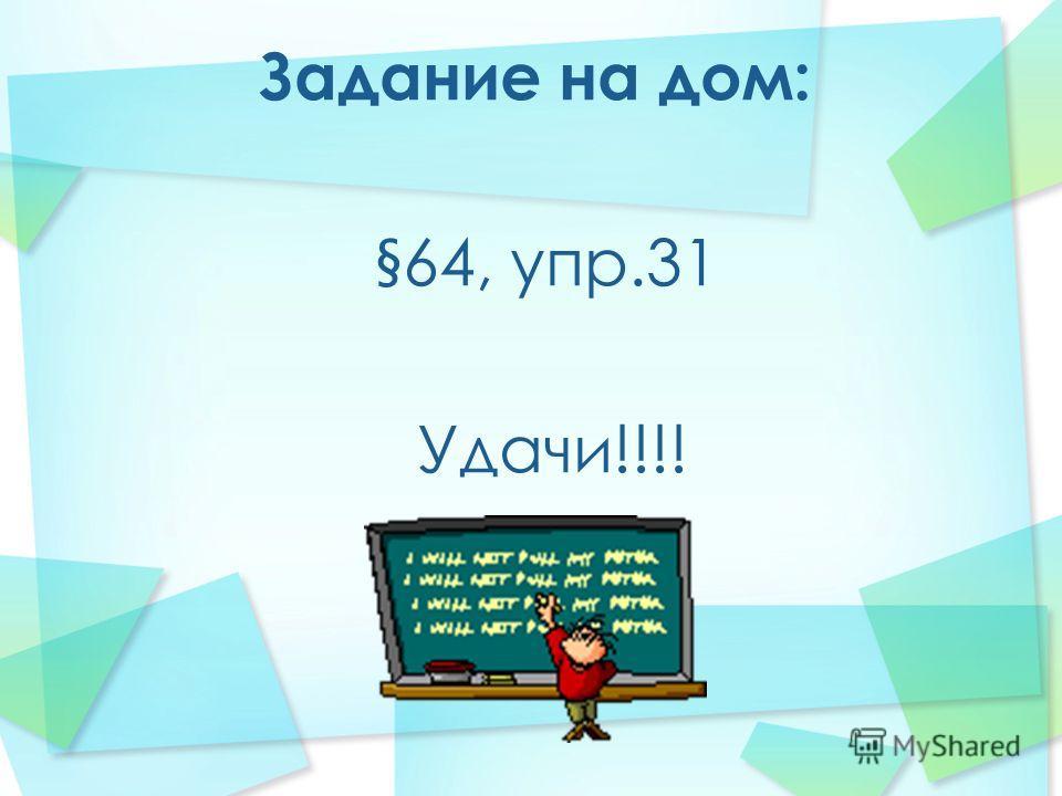 Задание на дом: §64, упр.31 Удачи!!!!