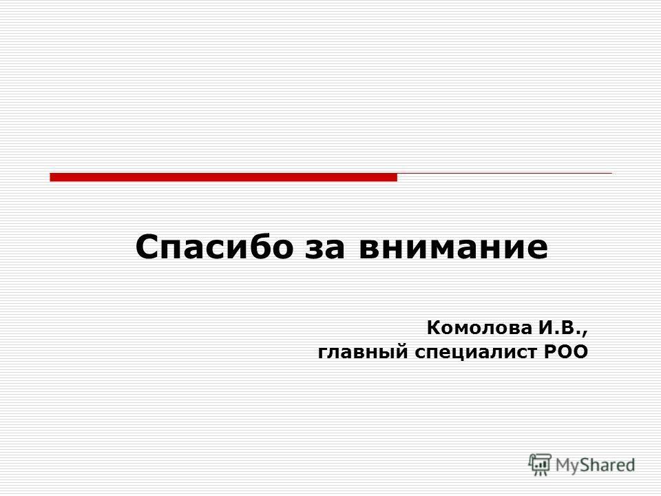Спасибо за внимание Комолова И.В., главный специалист РОО
