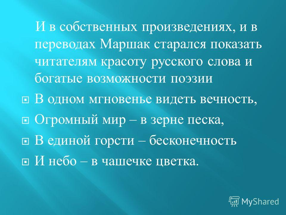И в собственных произведениях, и в переводах Маршак старался показать читателям красоту русского слова и богатые возможности поэзии В одном мгновенье видеть вечность, Огромный мир – в зерне песка, В единой горсти – бесконечность И небо – в чашечке цв
