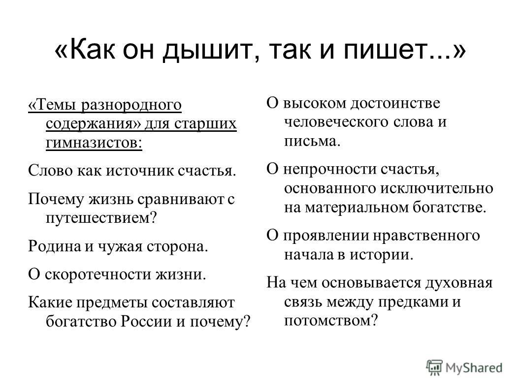 «Как он дышит, так и пишет...» «Темы разнородного содержания» для старших гимназистов: Слово как источник счастья. Почему жизнь сравнивают с путешествием? Родина и чужая сторона. О скоротечности жизни. Какие предметы составляют богатство России и поч