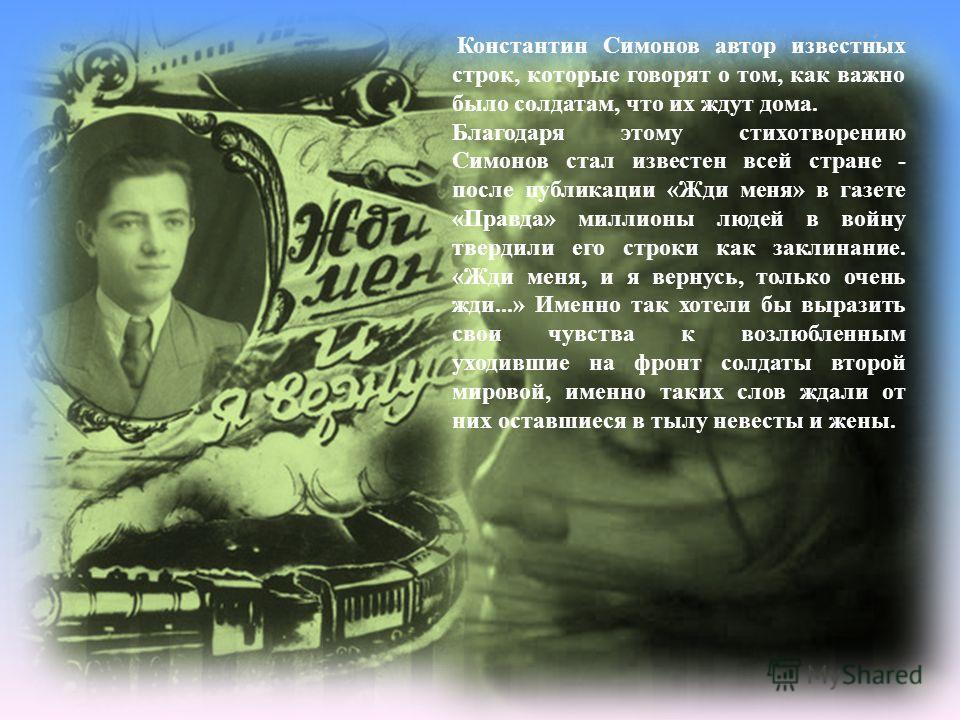 Константин Симонов автор известных строк, которые говорят о том, как важно было солдатам, что их ждут дома. Благодаря этому стихотворению Симонов стал известен всей стране - после публикации «Жди меня» в газете «Правда» миллионы людей в войну твердил