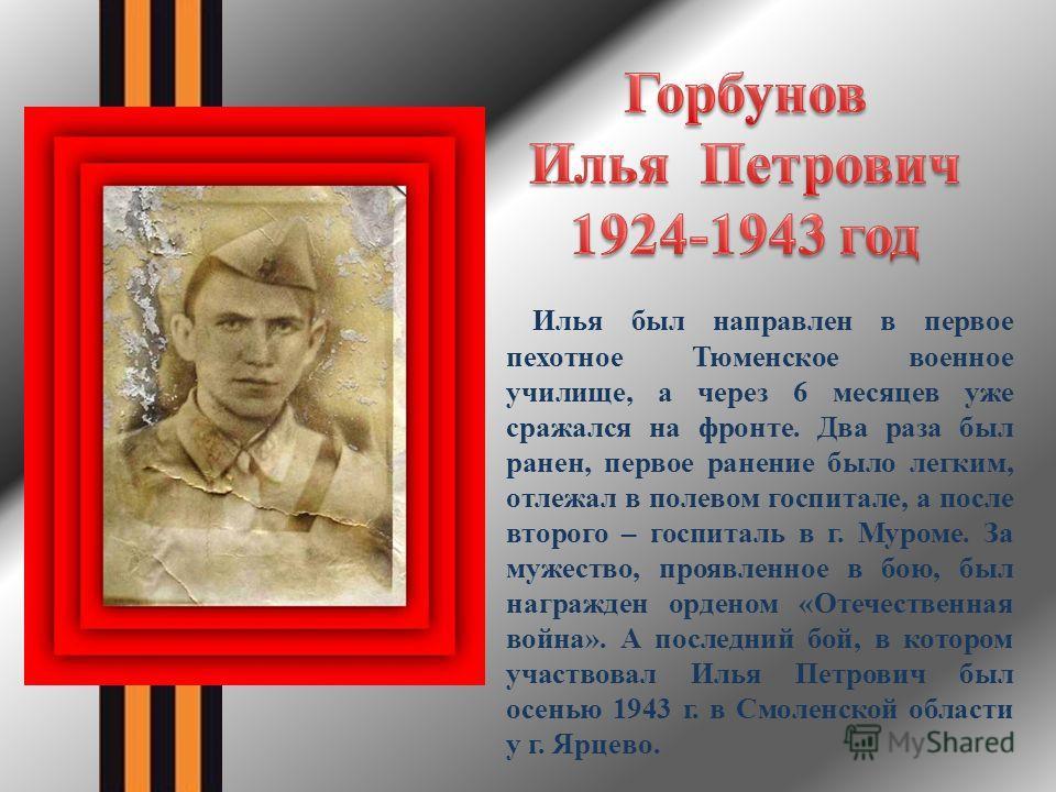 Илья был направлен в первое пехотное Тюменское военное училище, а через 6 месяцев уже сражался на фронте. Два раза был ранен, первое ранение было легким, отлежал в полевом госпитале, а после второго – госпиталь в г. Муроме. За мужество, проявленное в