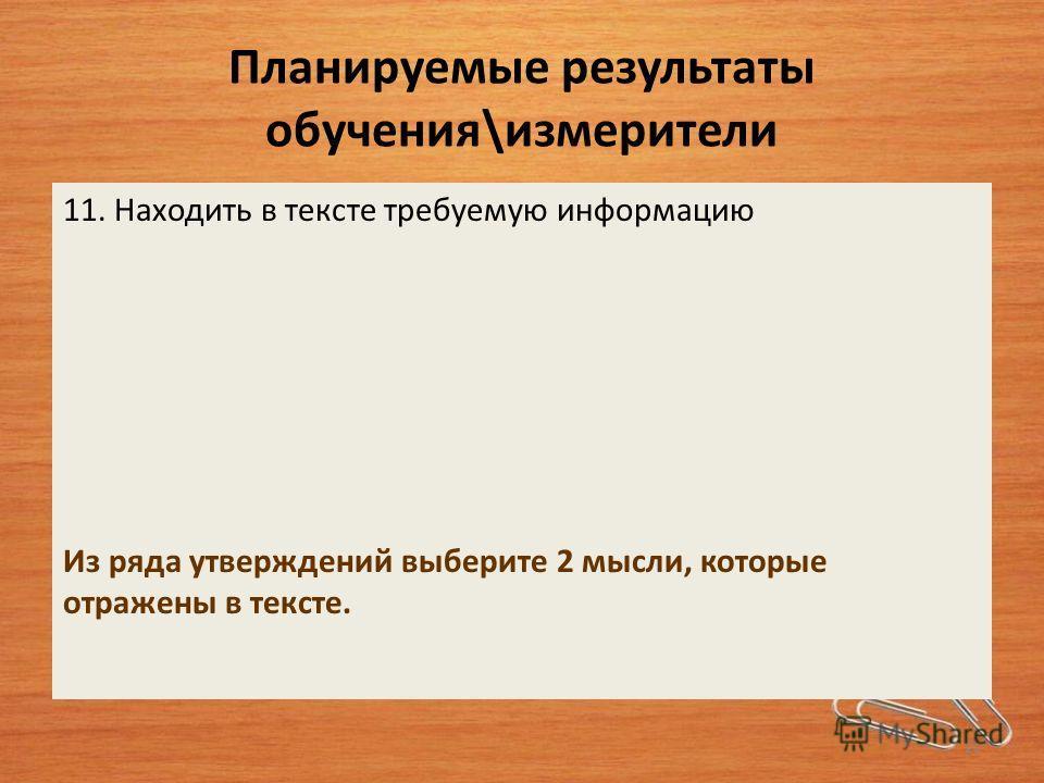 Планируемые результаты обучения\измерители 11. Находить в тексте требуемую информацию Из ряда утверждений выберите 2 мысли, которые отражены в тексте. 22