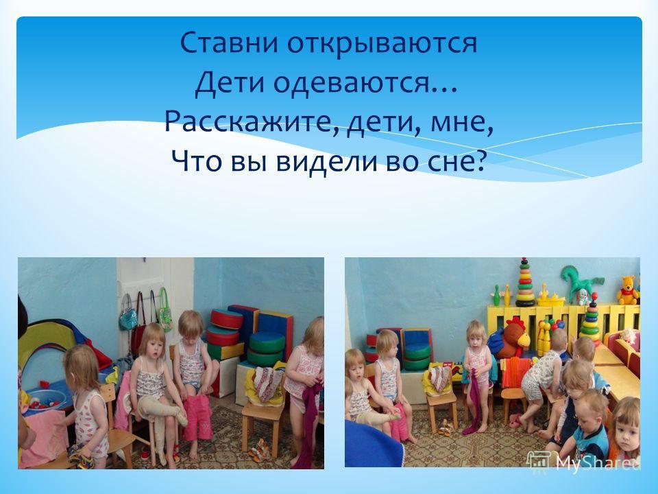 Ставни открываются Дети одеваются… Расскажите, дети, мне, Что вы видели во сне?