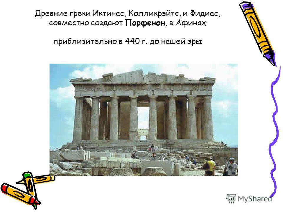 Древние греки Иктинас, Колликрэйтс, и Фидиас, совместно создают Парфенон, в Афинах приблизительно в 440 г. до нашей эры