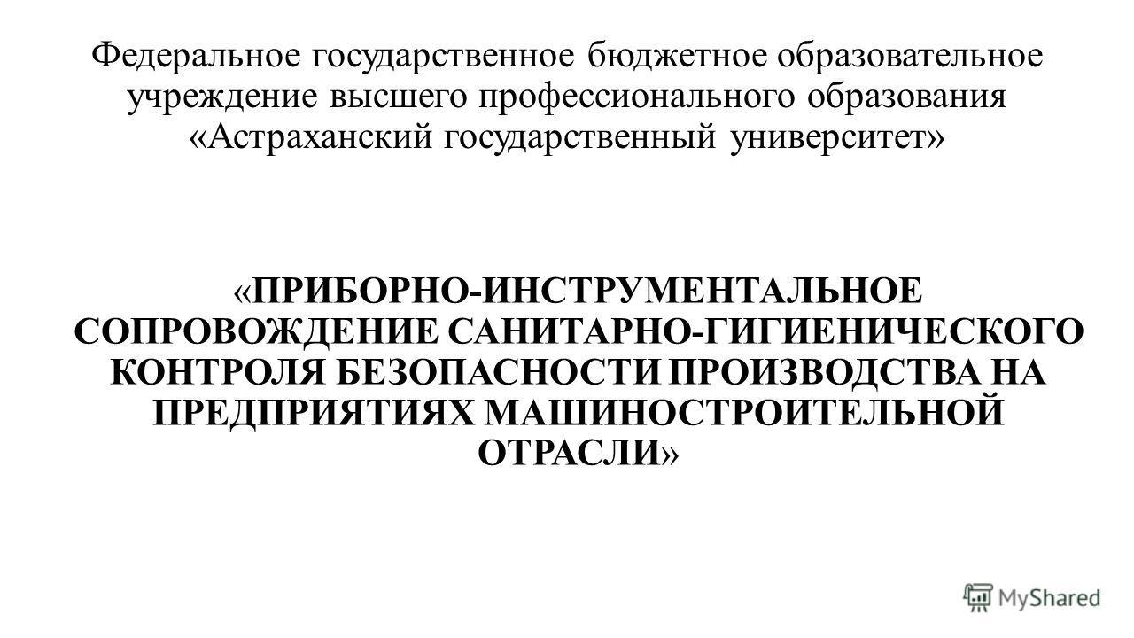 Федеральное государственное бюджетное образовательное учреждение высшего профессионального образования «Астраханский государственный университет» «ПРИБОРНО-ИНСТРУМЕНТАЛЬНОЕ СОПРОВОЖДЕНИЕ САНИТАРНО-ГИГИЕНИЧЕСКОГО КОНТРОЛЯ БЕЗОПАСНОСТИ ПРОИЗВОДСТВА НА