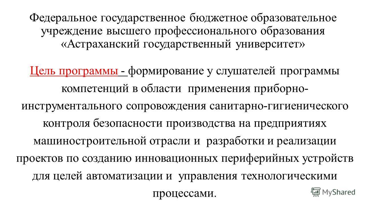 Федеральное государственное бюджетное образовательное учреждение высшего профессионального образования «Астраханский государственный университет» Цель программы - формирование у слушателей программы компетенций в области применения приборно- инструме