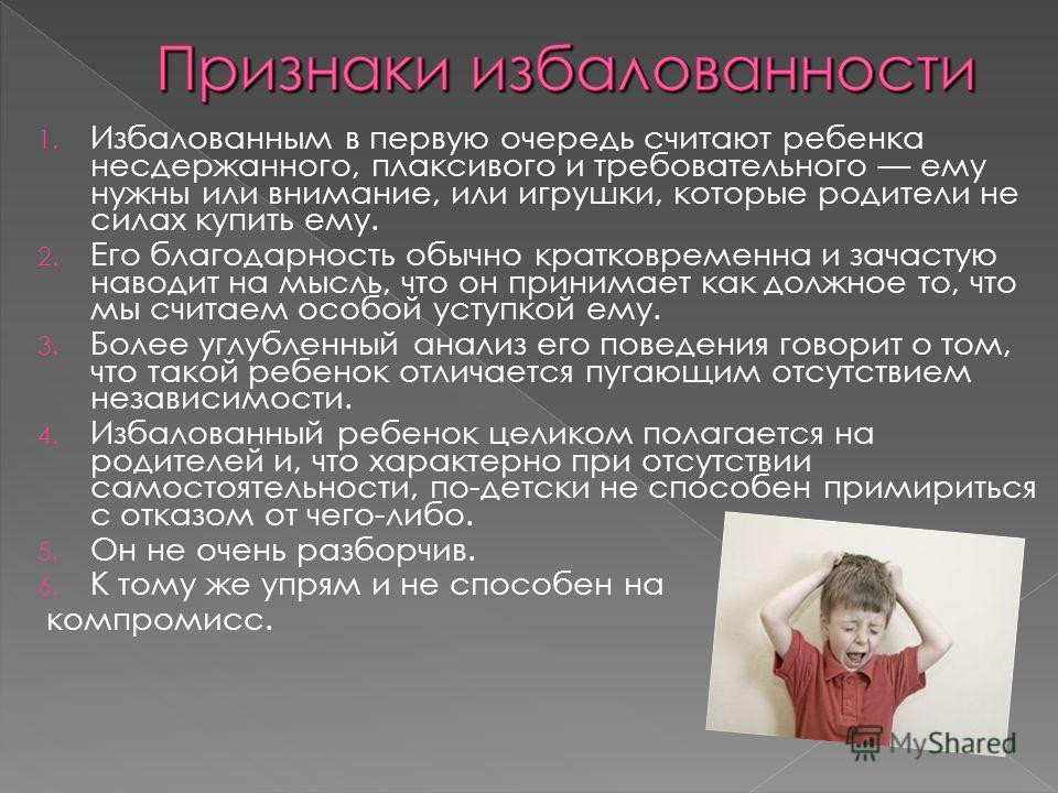 1. Избалованным в первую очередь считают ребенка несдержанного, плаксивого и требовательного ему нужны или внимание, или игрушки, которые родители не силах купить ему. 2. Его благодарность обычно кратковременна и зачастую наводит на мысль, что он при