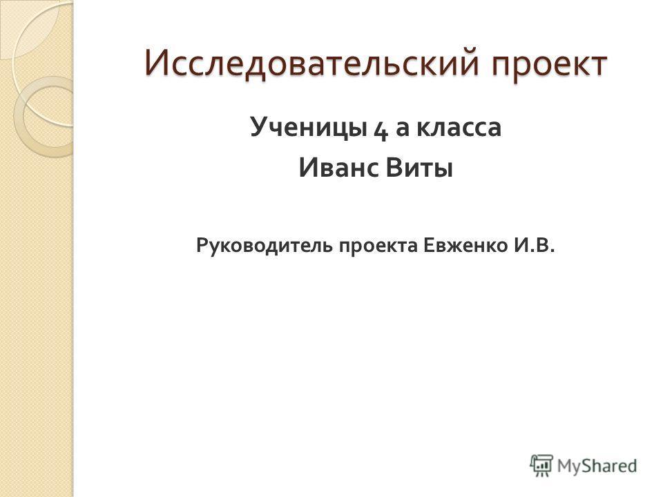 Исследовательский проект Ученицы 4 а класса Иванс Виты Руководитель проекта Евженко И. В.