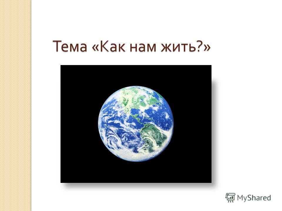 Тема « Как нам жить ?» Тема « Как нам жить ?»
