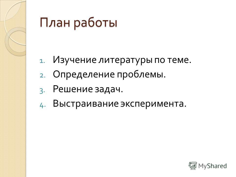 План работы 1. Изучение литературы по теме. 2. Определение проблемы. 3. Решение задач. 4. Выстраивание эксперимента.