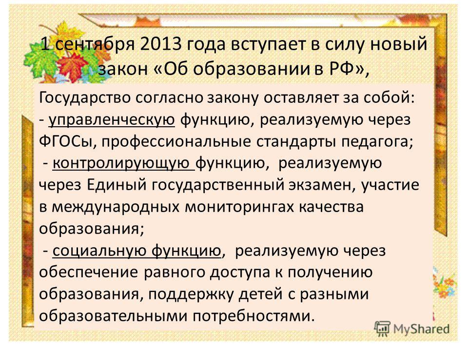 1 сентября 2013 года вступает в силу новый закон «Об образовании в РФ», Государство согласно закону оставляет за собой: - управленческую функцию, реализуемую через ФГОСы, профессиональные стандарты педагога; - контролирующую функцию, реализуемую чере
