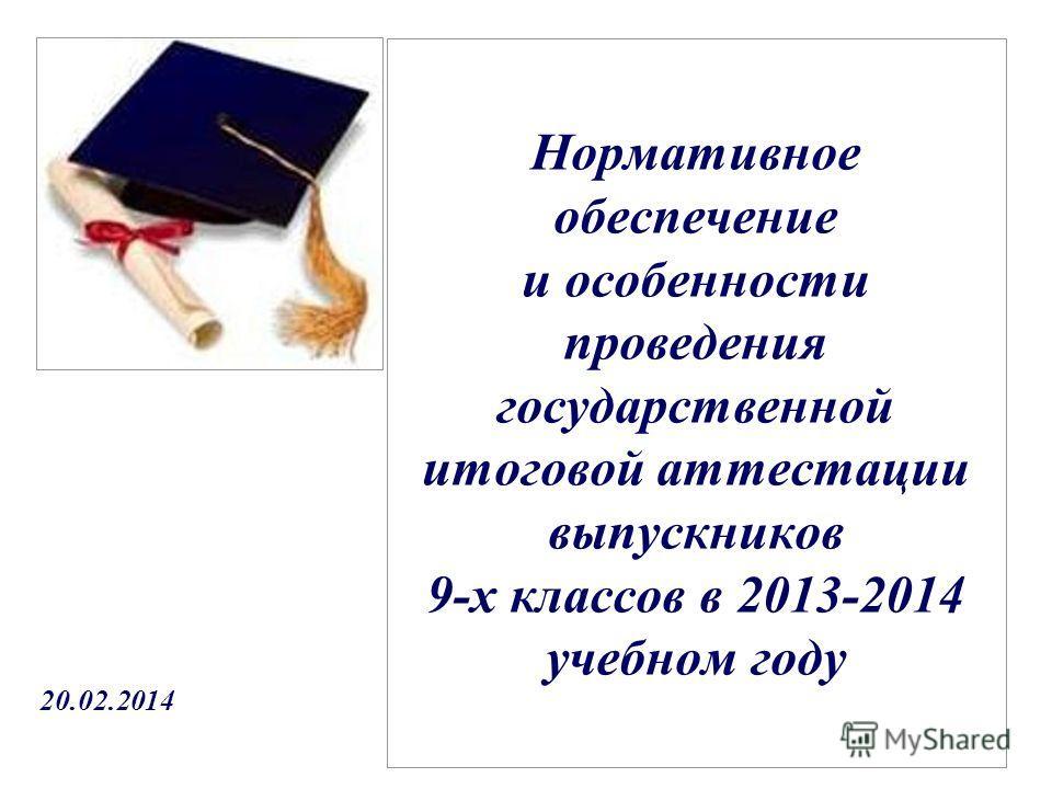Нормативное обеспечение и особенности проведения государственной итоговой аттестации выпускников 9-х классов в 2013-2014 учебном году 20.02.2014