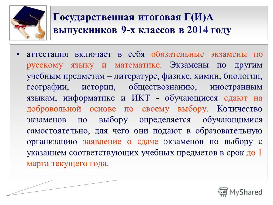 Государственная итоговая Г(И)А выпускников 9-х классов в 2014 году аттестация включает в себя обязательные экзамены по русскому языку и математике. Экзамены по другим учебным предметам – литературе, физике, химии, биологии, географии, истории, общест
