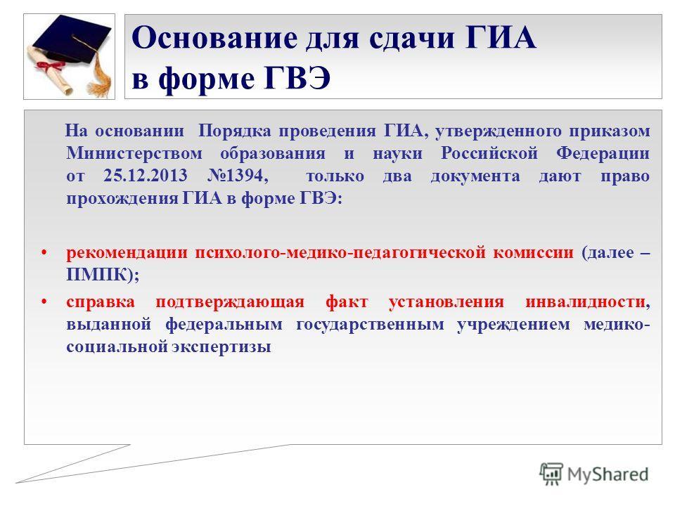 Основание для сдачи ГИА в форме ГВЭ На основании Порядка проведения ГИА, утвержденного приказом Министерством образования и науки Российской Федерации от 25.12.2013 1394, только два документа дают право прохождения ГИА в форме ГВЭ: рекомендации психо
