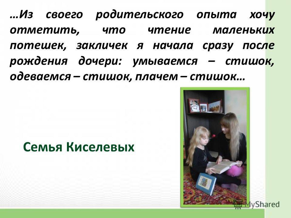…Из своего родительского опыта хочу отметить, что чтение маленьких потешек, закличек я начала сразу после рождения дочери: умываемся – стишок, одеваемся – стишок, плачем – стишок… Семья Киселевых