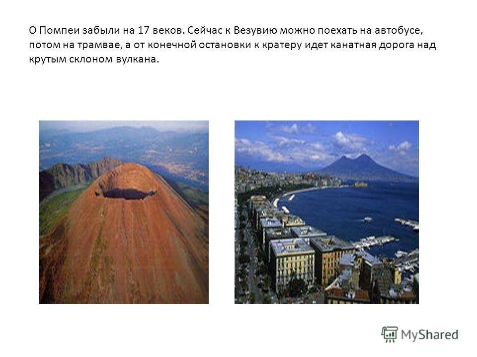 О Помпеи забыли на 17 веков. Сейчас к Везувию можно поехать на автобусе, потом на трамвае, а от конечной остановки к кратеру идет канатная дорога над крутым склоном вулкана.