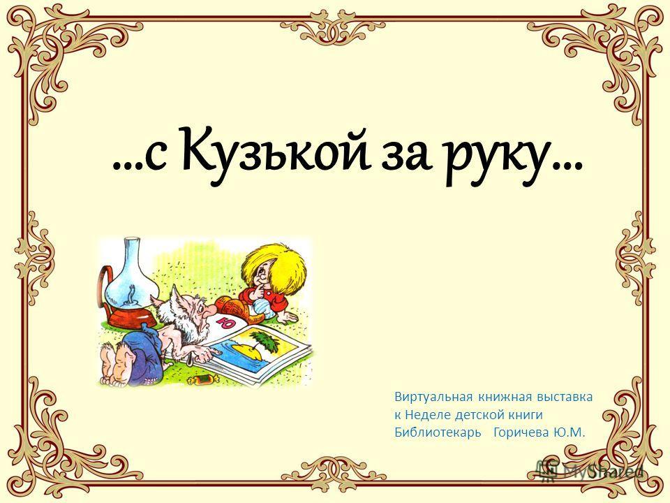 …с Кузькой за руку… Виртуальная книжная выставка к Неделе детской книги Библиотекарь Горичева Ю.М.