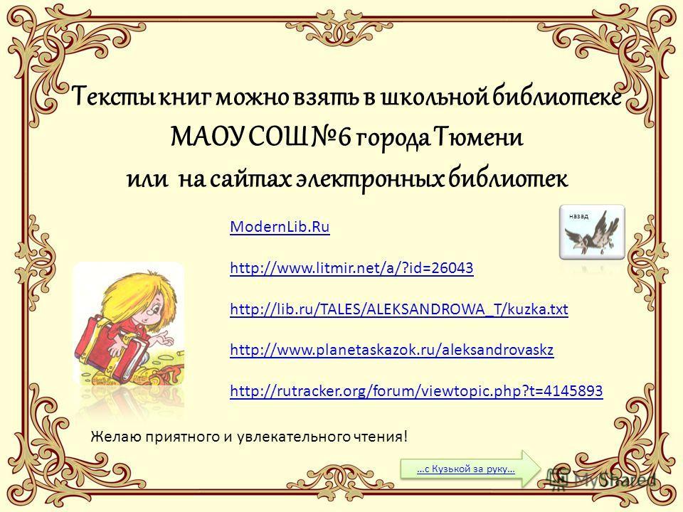 ModernLib.Ru http://www.litmir.net/a/?id=26043 http://lib.ru/TALES/ALEKSANDROWA_T/kuzka.txt http://www.planetaskazok.ru/aleksandrovaskz http://rutracker.org/forum/viewtopic.php?t=4145893 Тексты книг можно взять в школьной библиотеке МАОУ СОШ 6 города