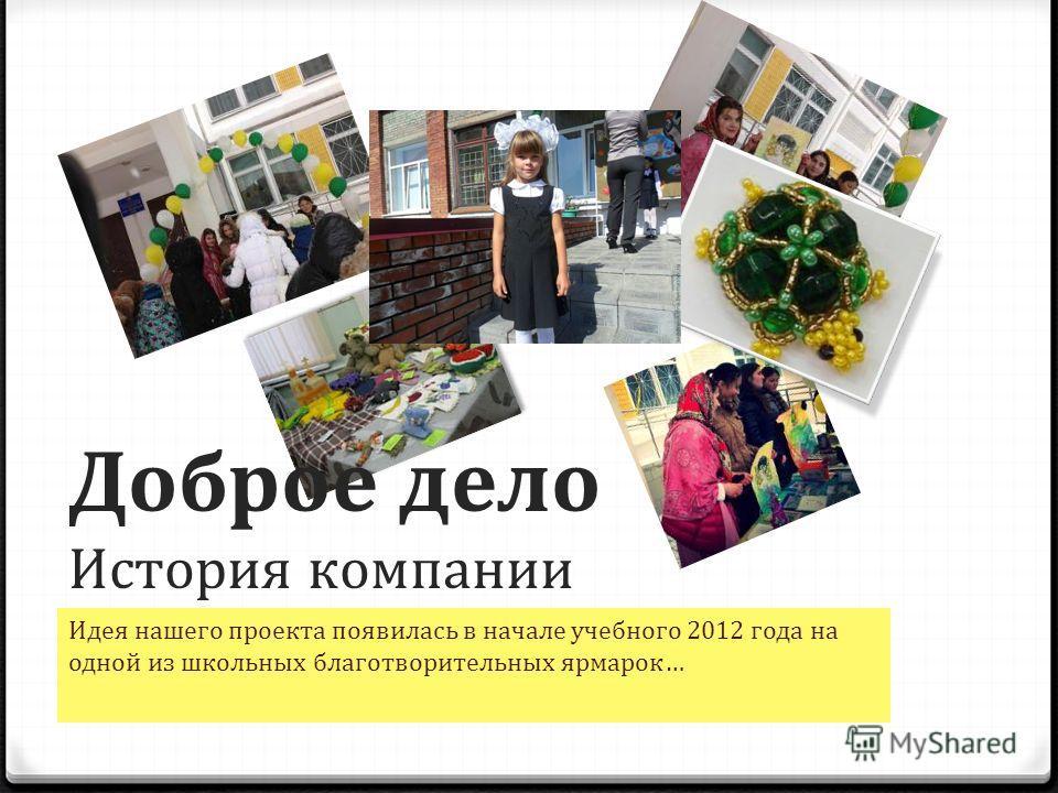 Доброе дело История компании Идея нашего проекта появилась в начале учебного 2012 года на одной из школьных благотворительных ярмарок…