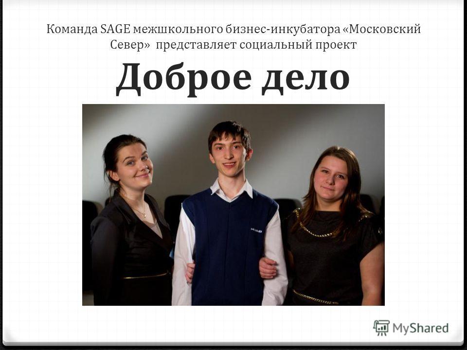 Команда SAGE межшкольного бизнес-инкубатора «Московский Север» представляет социальный проект Доброе дело