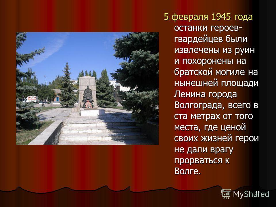 5 февраля 1945 года останки героев- гвардейцев были извлечены из руин и похоронены на братской могиле на нынешней площади Ленина города Волгограда, всего в ста метрах от того места, где ценой своих жизней герои не дали врагу прорваться к Волге. 11