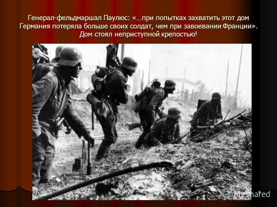 Генерал-фельдмаршал Паулюс: «…при попытках захватить этот дом Германия потеряла больше своих солдат, чем при завоевании Франции». Дом стоял неприступной крепостью! 8